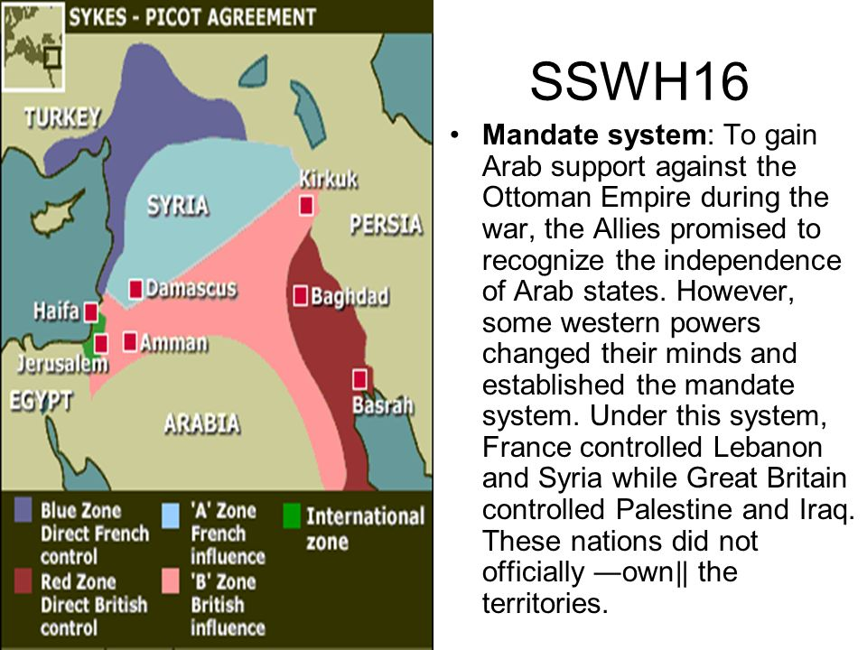 SSWH16 Mandate system: To gain Arab support against the Ottoman Empire during the war, the Allies promised to recognize the independence of Arab state