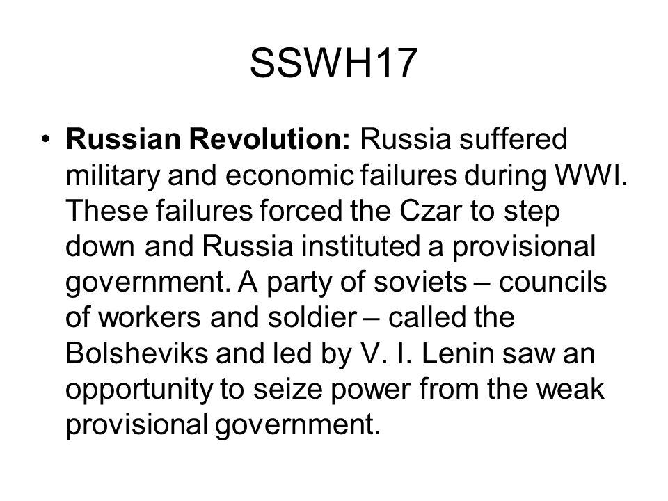 SSWH17 Russian Revolution: Russia suffered military and economic failures during WWI. These failures forced the Czar to step down and Russia institute