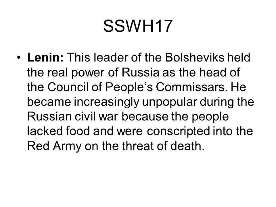 SSWH17 Lenin: This leader of the Bolsheviks held the real power of Russia as the head of the Council of Peoples Commissars. He became increasingly unp