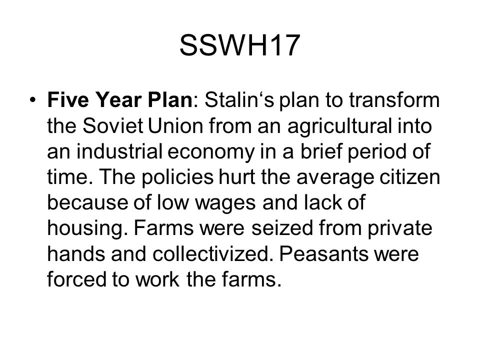 SSWH17 Five Year Plan: Stalins plan to transform the Soviet Union from an agricultural into an industrial economy in a brief period of time. The polic