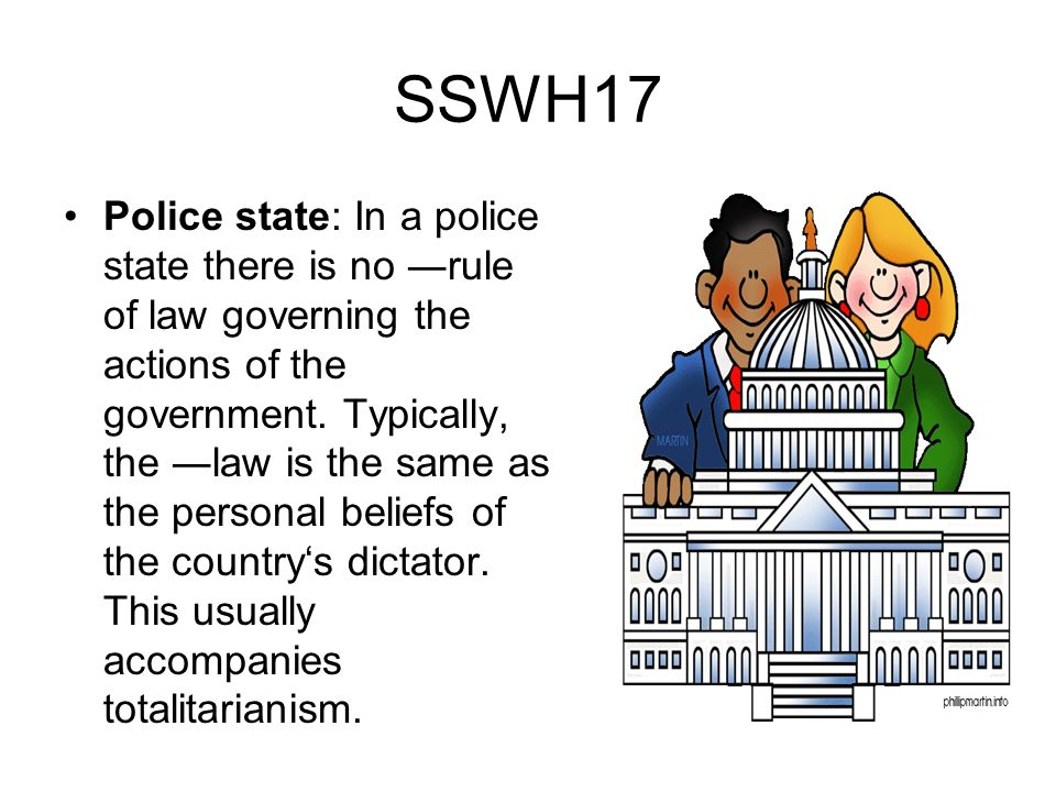 SSWH17 Police state: In a police state there is no rule of law governing the actions of the government. Typically, the law is the same as the personal