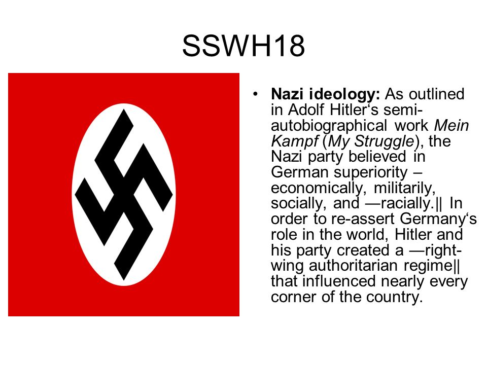 SSWH18 Nazi ideology: As outlined in Adolf Hitlers semi- autobiographical work Mein Kampf (My Struggle), the Nazi party believed in German superiority