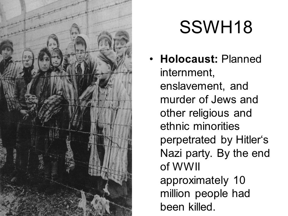 SSWH18 Holocaust: Planned internment, enslavement, and murder of Jews and other religious and ethnic minorities perpetrated by Hitlers Nazi party. By