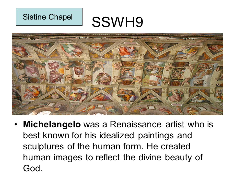 SSWH9 Michelangelo was a Renaissance artist who is best known for his idealized paintings and sculptures of the human form. He created human images to