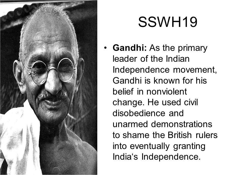 SSWH19 Gandhi: As the primary leader of the Indian Independence movement, Gandhi is known for his belief in nonviolent change. He used civil disobedie