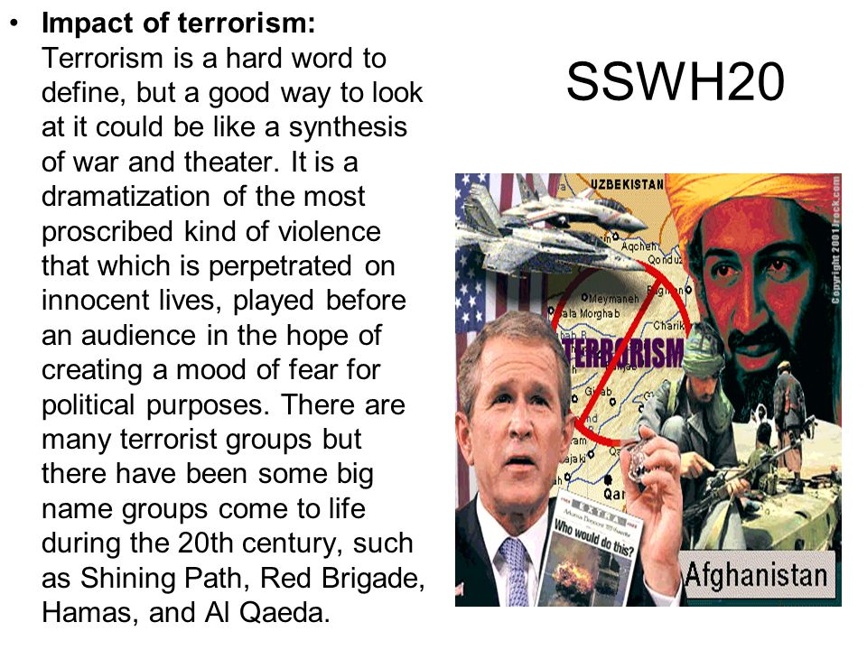 SSWH20 Impact of terrorism: Terrorism is a hard word to define, but a good way to look at it could be like a synthesis of war and theater. It is a dra