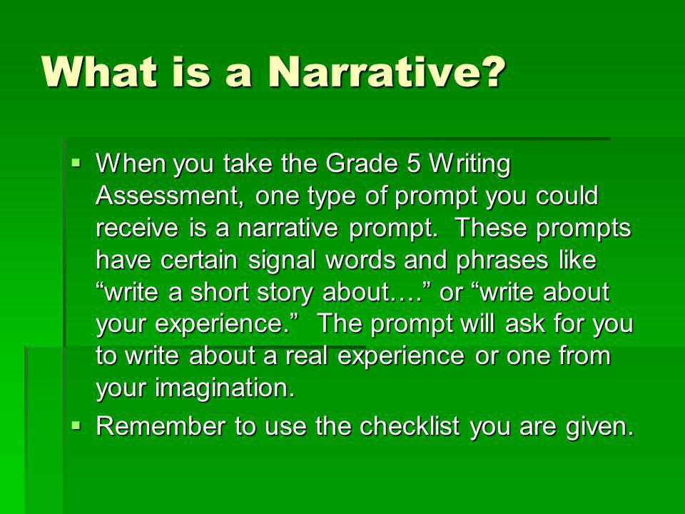What is a Narrative? When you take the Grade 5 Writing Assessment, one type of prompt you could receive is a narrative prompt. These prompts have cert
