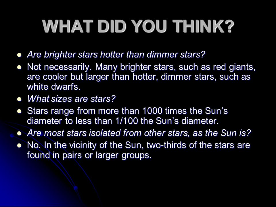 Are brighter stars hotter than dimmer stars? Are brighter stars hotter than dimmer stars? Not necessarily. Many brighter stars, such as red giants, ar