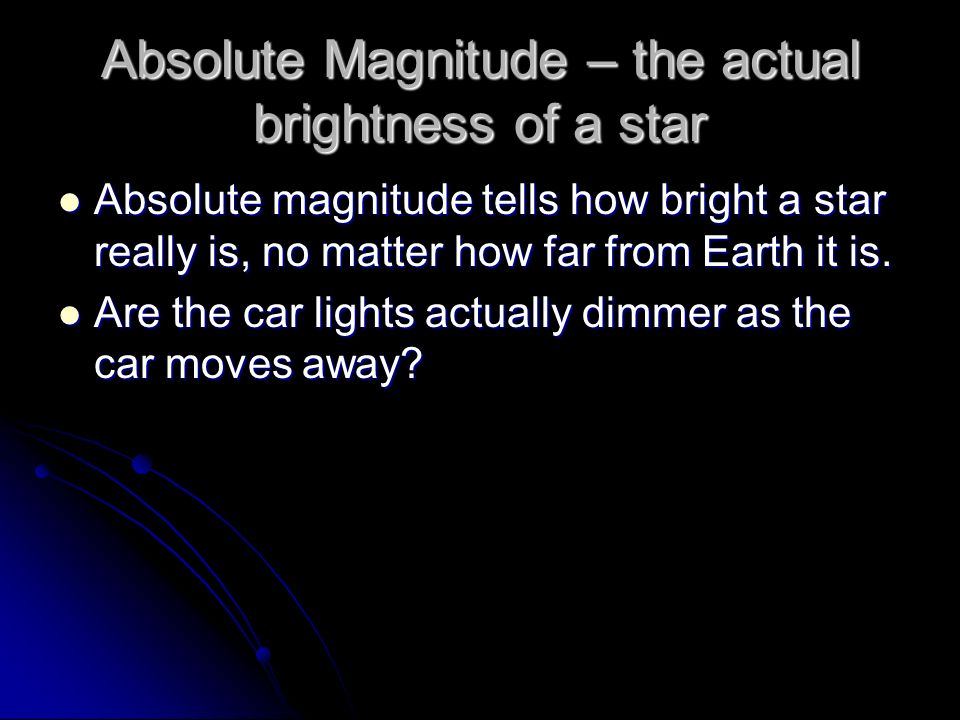 Absolute Magnitude – the actual brightness of a star Absolute magnitude tells how bright a star really is, no matter how far from Earth it is. Absolut
