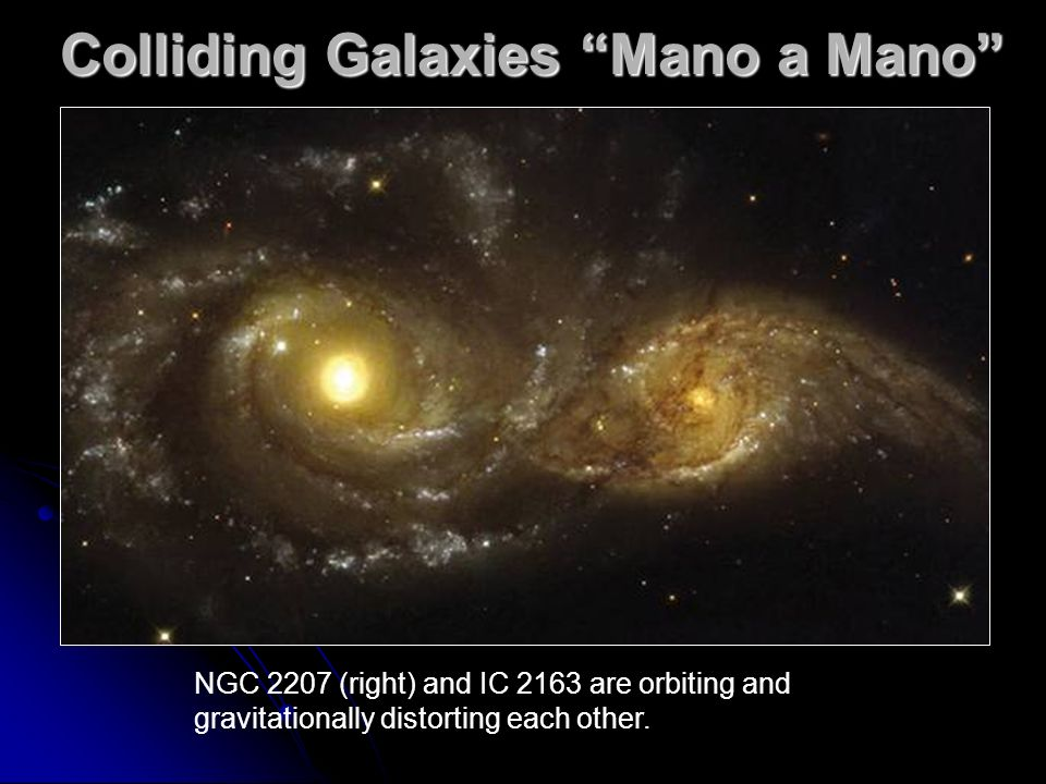 Colliding Galaxies Mano a Mano NGC 2207 (right) and IC 2163 are orbiting and gravitationally distorting each other.