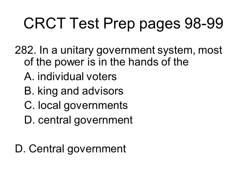 CRCT Test Prep pages 98-99 282. In a unitary government system, most of the power is in the hands of the A. individual voters B. king and advisors C.