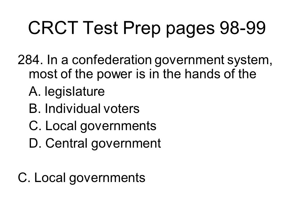CRCT Test Prep pages 98-99 284. In a confederation government system, most of the power is in the hands of the A. legislature B. Individual voters C.