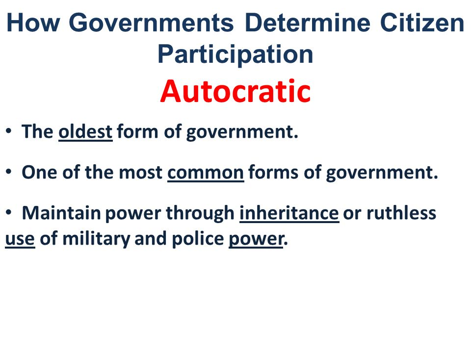 How Governments Determine Citizen Participation Autocratic The oldest form of government. One of the most common forms of government. Maintain power t
