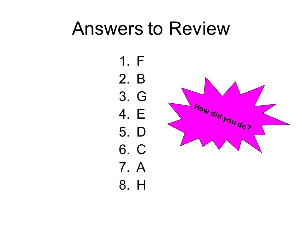 Answers to Review 1.F 2.B 3.G 4.E 5.D 6.C 7.A 8.H How did you do?