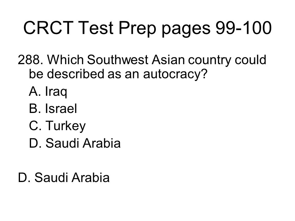 CRCT Test Prep pages 99-100 288. Which Southwest Asian country could be described as an autocracy? A. Iraq B. Israel C. Turkey D. Saudi Arabia
