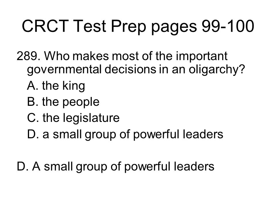 CRCT Test Prep pages 99-100 289. Who makes most of the important governmental decisions in an oligarchy? A. the king B. the people C. the legislature