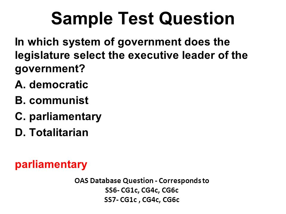Sample Test Question In which system of government does the legislature select the executive leader of the government? A. democratic B. communist C. p