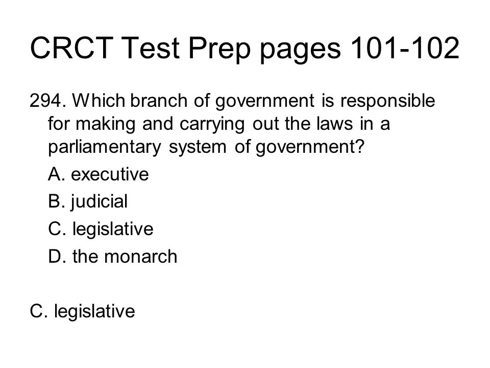 CRCT Test Prep pages 101-102 294. Which branch of government is responsible for making and carrying out the laws in a parliamentary system of governme