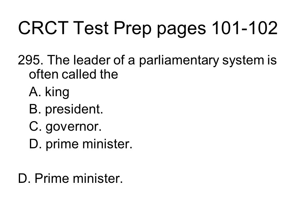 CRCT Test Prep pages 101-102 295. The leader of a parliamentary system is often called the A. king B. president. C. governor. D. prime minister. D. Pr