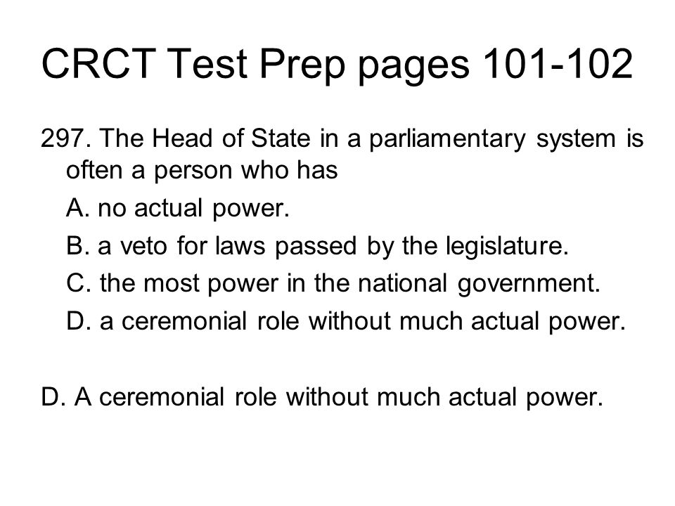 CRCT Test Prep pages 101-102 297. The Head of State in a parliamentary system is often a person who has A. no actual power. B. a veto for laws passed