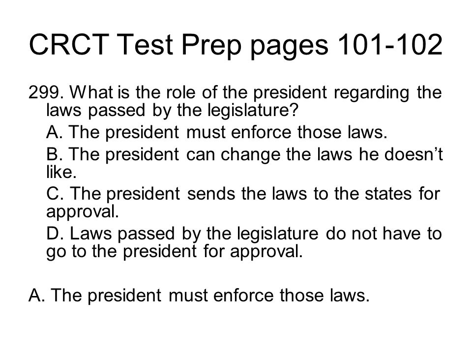 CRCT Test Prep pages 101-102 299. What is the role of the president regarding the laws passed by the legislature? A. The president must enforce those