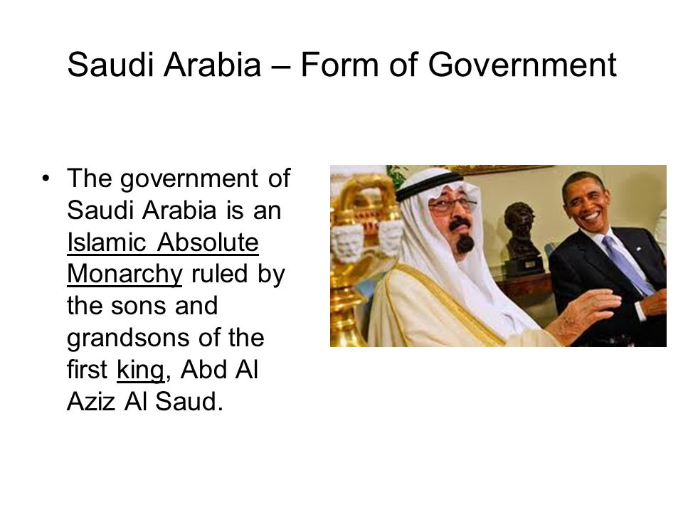 Saudi Arabia – Form of Government The government of Saudi Arabia is an Islamic Absolute Monarchy ruled by the sons and grandsons of the first king, Ab