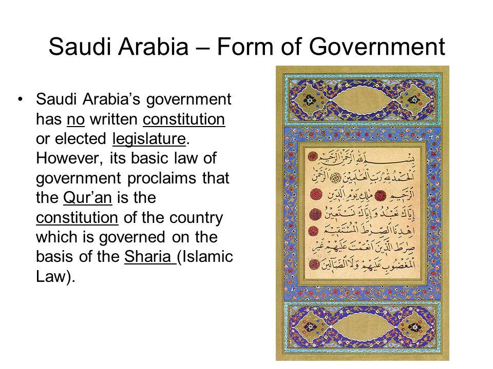 Saudi Arabia – Form of Government Saudi Arabias government has no written constitution or elected legislature. However, its basic law of government pr
