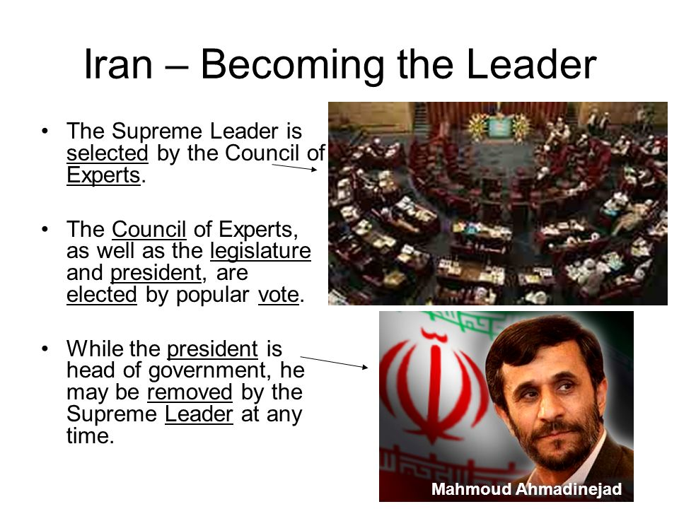 Iran – Becoming the Leader The Supreme Leader is selected by the Council of Experts. The Council of Experts, as well as the legislature and president,