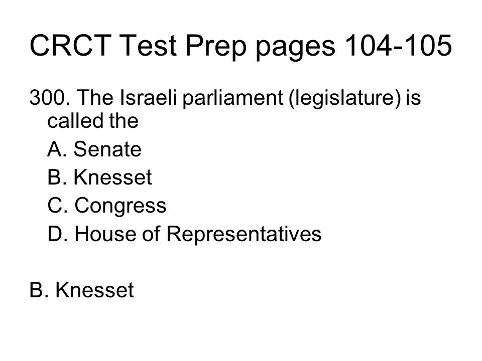 CRCT Test Prep pages 104-105 300. The Israeli parliament (legislature) is called the A. Senate B. Knesset C. Congress D. House of Representatives B. K