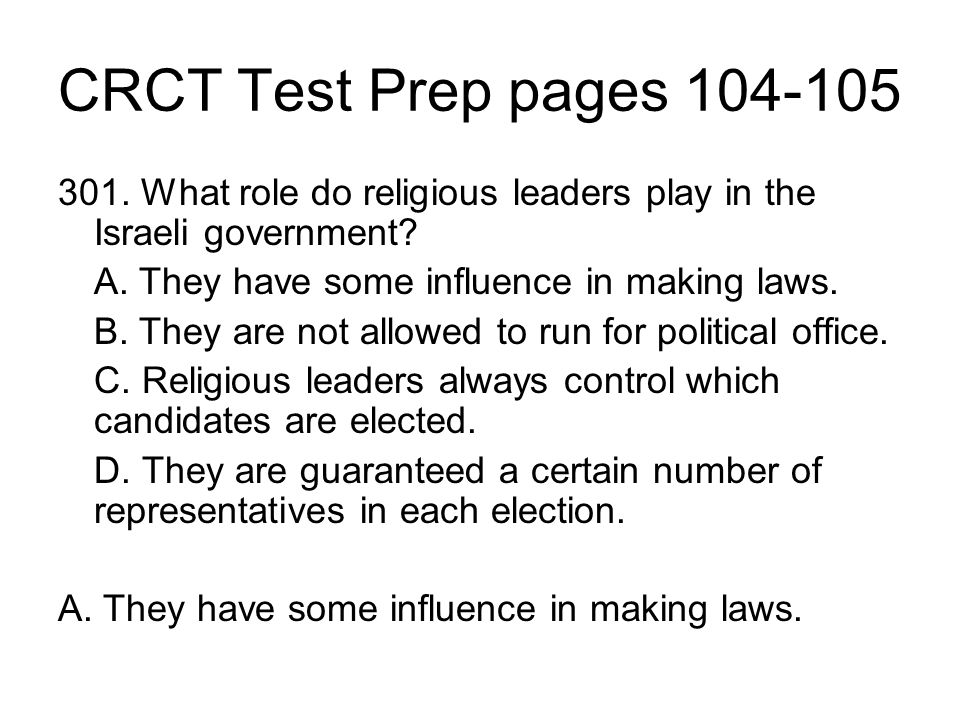 CRCT Test Prep pages 104-105 301. What role do religious leaders play in the Israeli government? A. They have some influence in making laws. B. They a