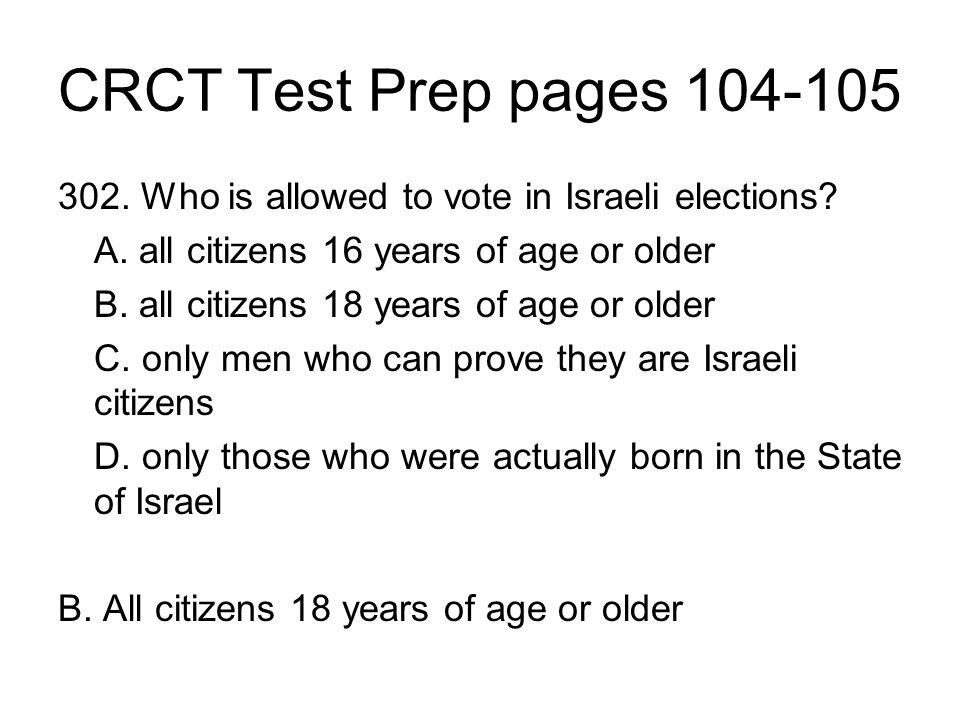 CRCT Test Prep pages 104-105 302. Who is allowed to vote in Israeli elections? A. all citizens 16 years of age or older B. all citizens 18 years of ag