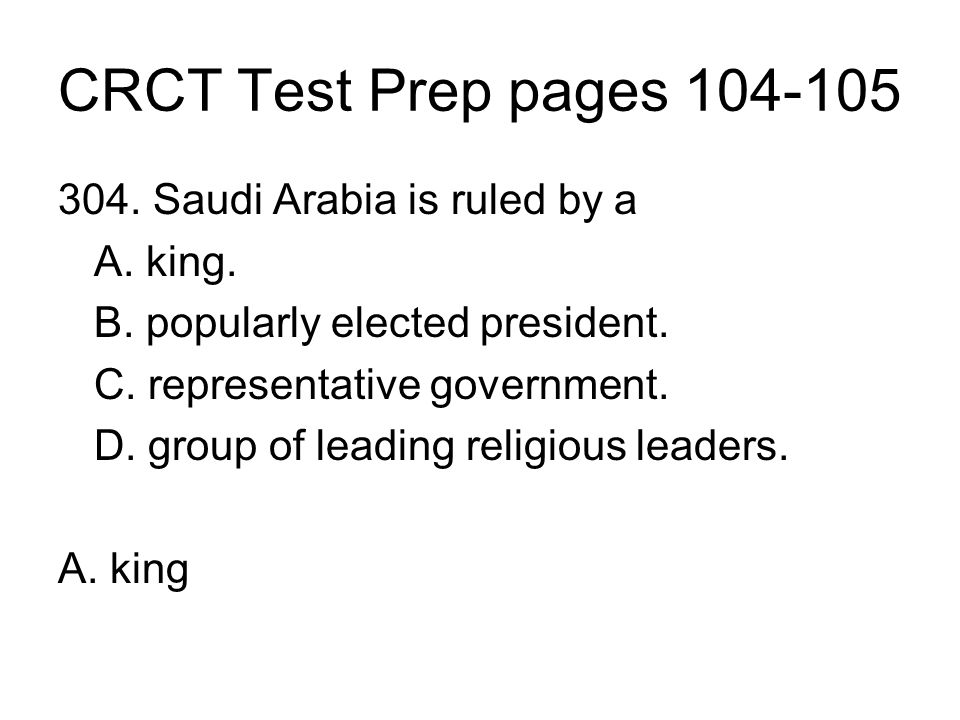 CRCT Test Prep pages 104-105 304. Saudi Arabia is ruled by a A. king. B. popularly elected president. C. representative government. D. group of leadin
