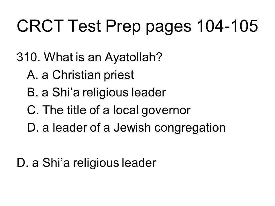 CRCT Test Prep pages 104-105 310. What is an Ayatollah? A. a Christian priest B. a Shia religious leader C. The title of a local governor D. a leader