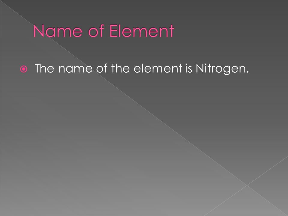 The name of the element is Nitrogen.