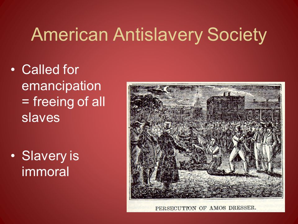 American Antislavery Society Called for emancipation = freeing of all slaves Slavery is immoral