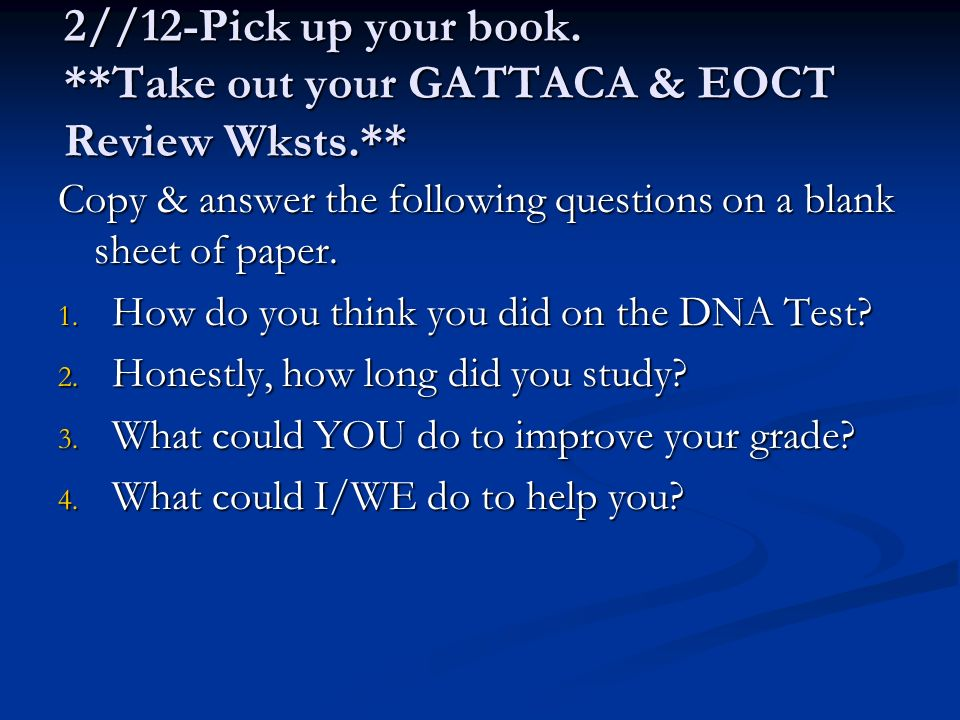 2//12-Pick up your book. **Take out your GATTACA & EOCT Review Wksts.** Copy & answer the following questions on a blank sheet of paper. 1. How do you