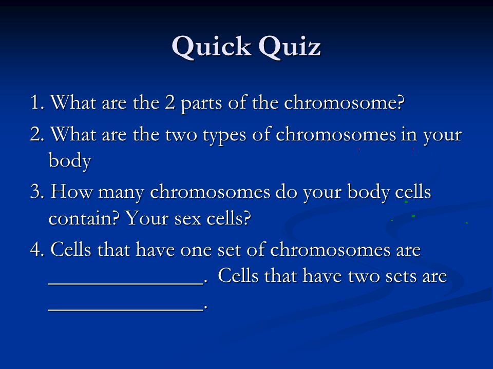 Quick Quiz 1. What are the 2 parts of the chromosome? 2. What are the two types of chromosomes in your body 3. How many chromosomes do your body cells