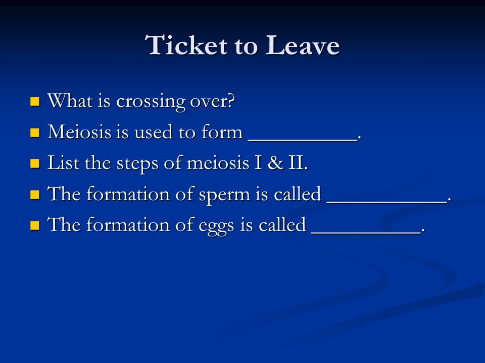 Ticket to Leave What is crossing over? What is crossing over? Meiosis is used to form __________. Meiosis is used to form __________. List the steps o