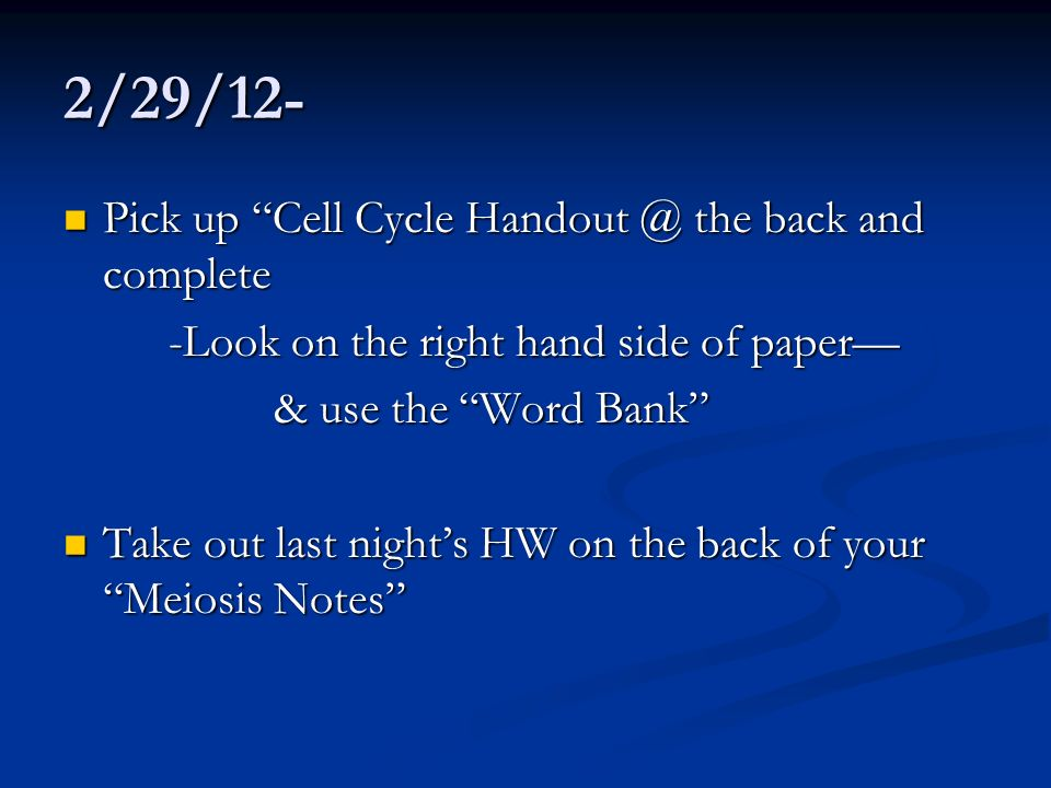 2/29/12- Pick up Cell Cycle Handout @ the back and complete Pick up Cell Cycle Handout @ the back and complete -Look on the right hand side of paper &
