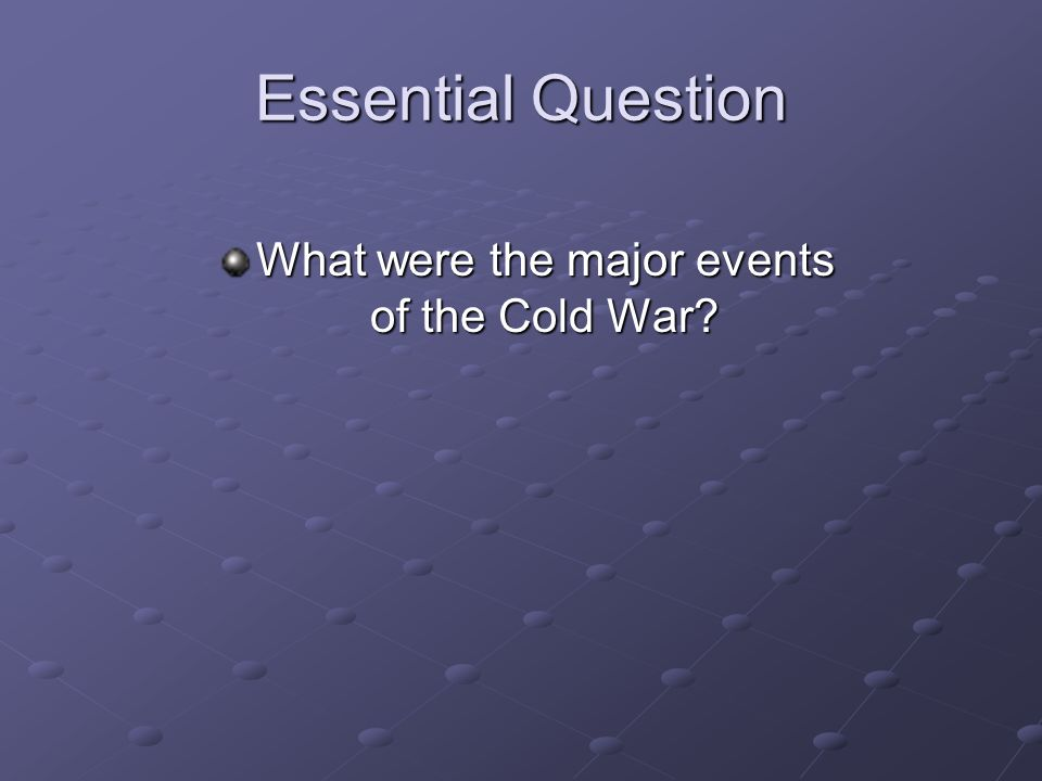 Essential Question What were the major events of the Cold War?