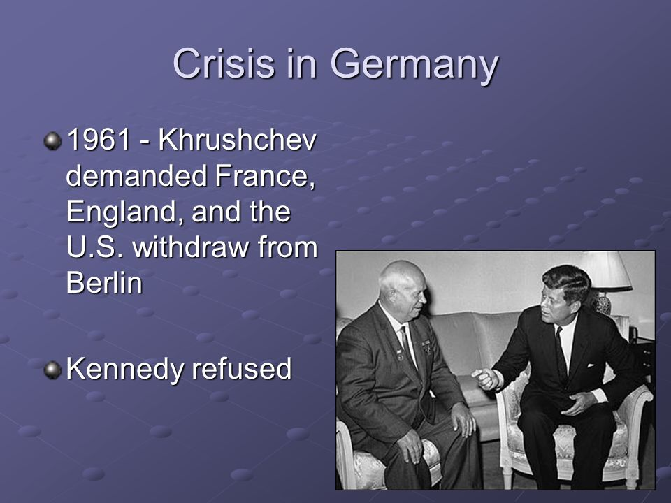 Crisis in Germany 1961 - Khrushchev demanded France, England, and the U.S. withdraw from Berlin Kennedy refused
