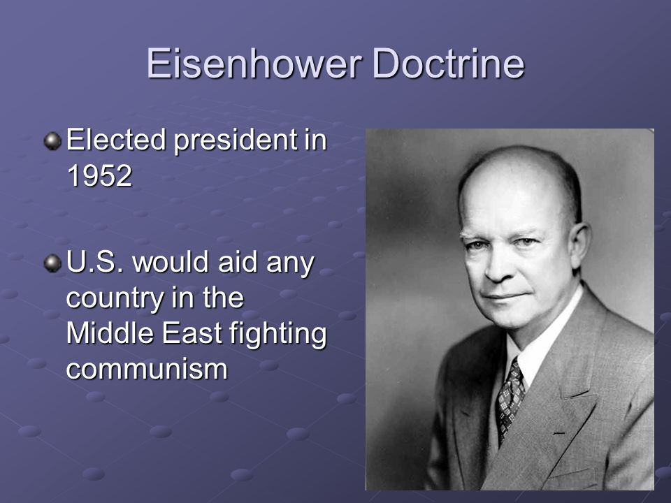 Eisenhower Doctrine Elected president in 1952 U.S. would aid any country in the Middle East fighting communism