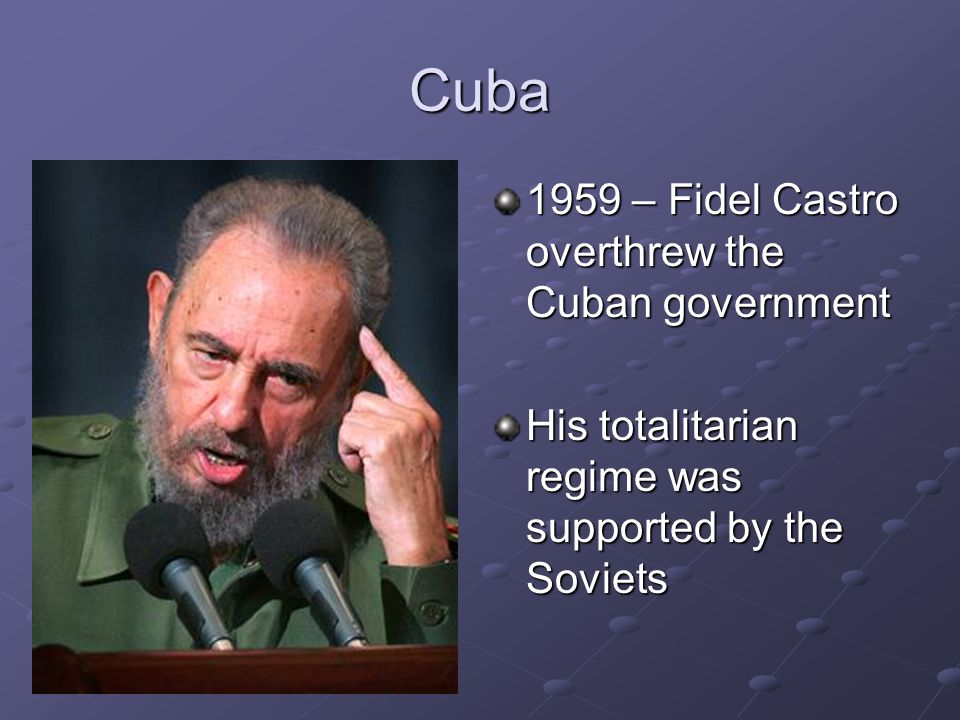 Cuba 1959 – Fidel Castro overthrew the Cuban government His totalitarian regime was supported by the Soviets