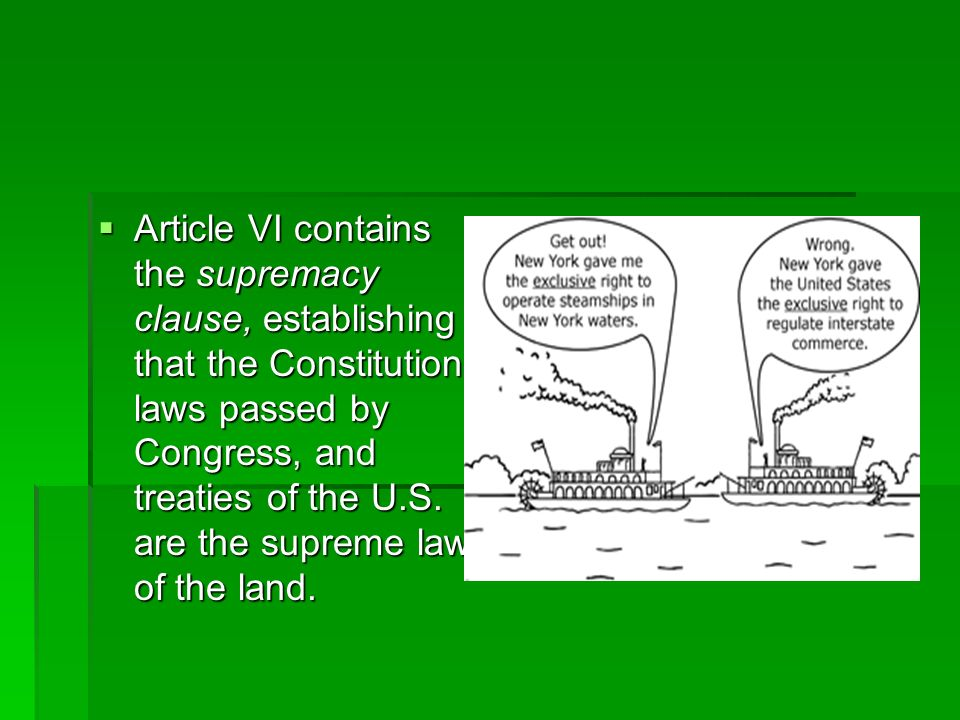 Article VI contains the supremacy clause, establishing that the Constitution, laws passed by Congress, and treaties of the U.S. are the supreme law of