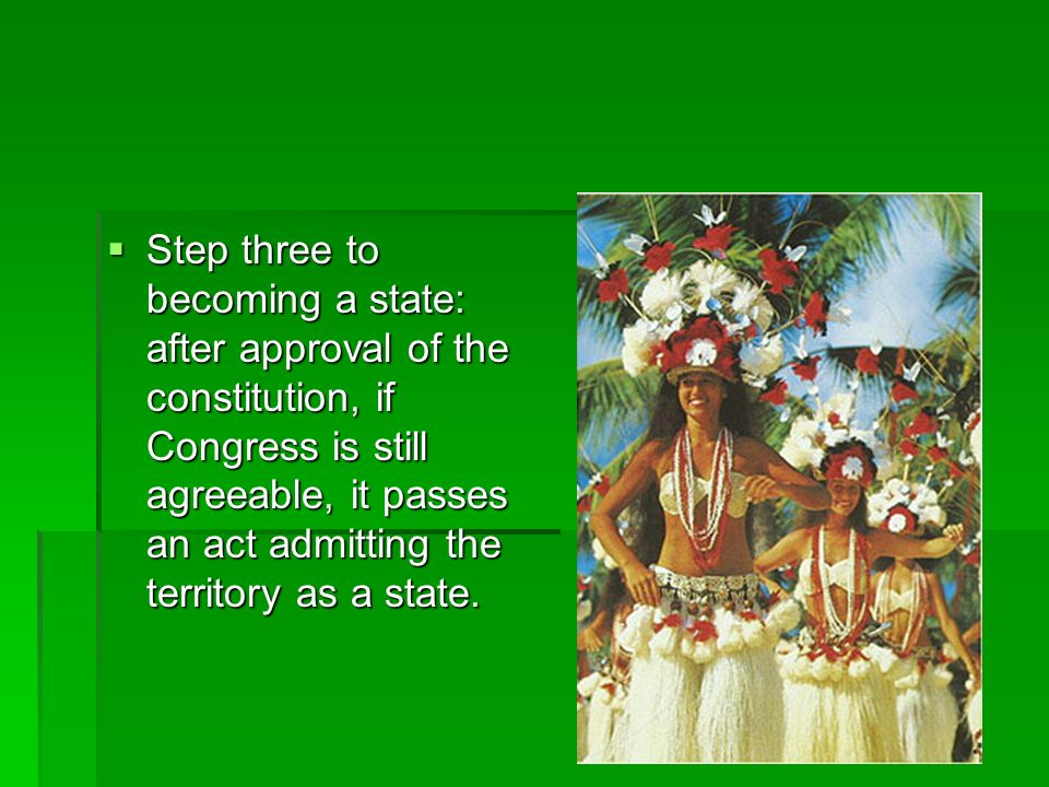Step three to becoming a state: after approval of the constitution, if Congress is still agreeable, it passes an act admitting the territory as a stat