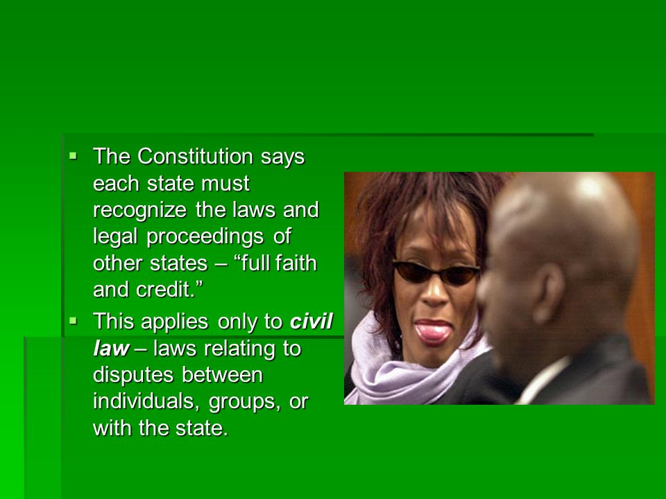 The Constitution says each state must recognize the laws and legal proceedings of other states – full faith and credit. The Constitution says each sta