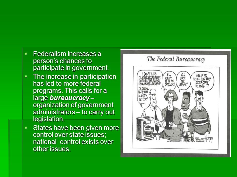 Federalism increases a persons chances to participate in government. Federalism increases a persons chances to participate in government. The increase