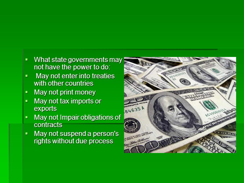 What the federal government can not do: What the federal government can not do: May not violate the Bill of Rights May not violate the Bill of Rights May not impose export taxes among states May not impose export taxes among states May not use money from the Treasury without the passage and approval of an appropriations bill May not use money from the Treasury without the passage and approval of an appropriations bill May not change state boundaries.