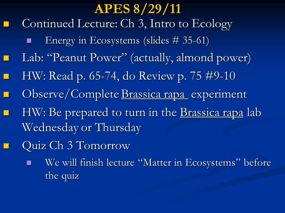 APES 8/30/11 Go Over Lab: Peanut Power Go Over Lab: Peanut Power Finish Lecture: Ch 3, Intro to Ecology Finish Lecture: Ch 3, Intro to Ecology Energy & Matter in Ecosystems (35 slides!) Energy & Matter in Ecosystems (35 slides!) Quiz Ch 3 Introduction to Ecosystems Quiz Ch 3 Introduction to Ecosystems Observe/Break down Brassica rapa experiment Observe/Break down Brassica rapa experiment HW read p.