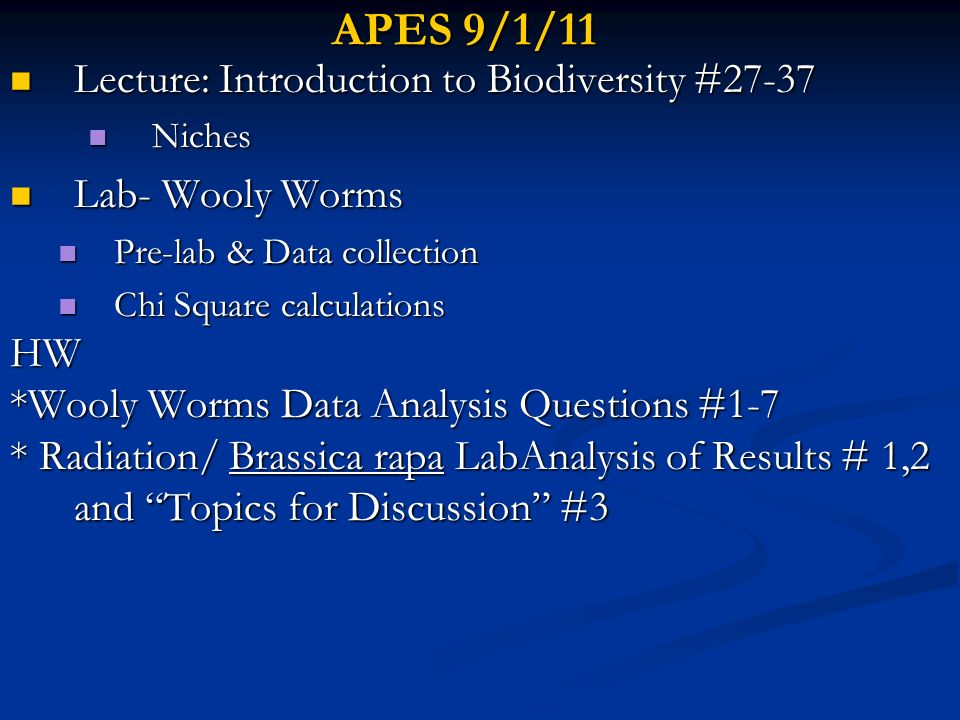 APES 9/2/11 Collect Brassica rapa lab Collect Brassica rapa lab Lecture: Different Types of Species Slides # 34-44 Lecture: Different Types of Species Slides # 34-44 Finish Chi Square analysis of Wooly Worm data Finish Chi Square analysis of Wooly Worm data Lecture: Speciation, slides #45-54 Lecture: Speciation, slides #45-54 HW: HW: Study for Ch 4 quiz Monday Study for Ch 4 quiz Monday Make sure you can name and explain several reasons why biodiversity is important Make sure you can name and explain several reasons why biodiversity is important Finish Wooly Worms Data Analysis Questions #1-7 Finish Wooly Worms Data Analysis Questions #1-7